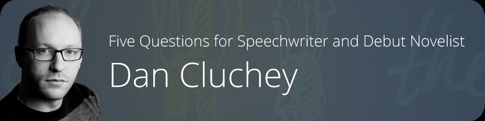 Five Questions for Speechwriter and Debut Novelist Dan Cluchey
