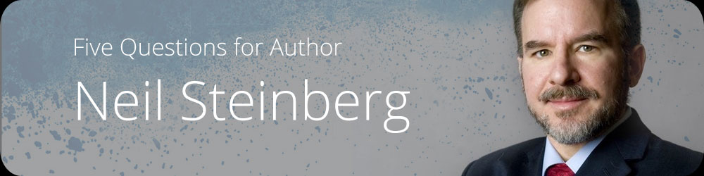 Five Questions for Author Neil Steinberg